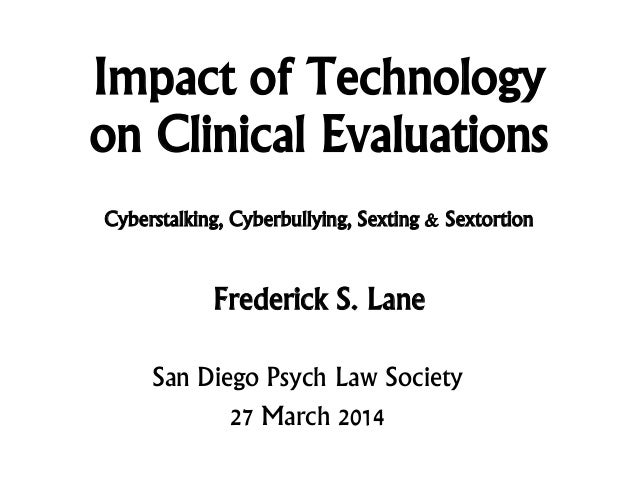 Impact of Technology on Clinical Evaluations Frederick S. Lane San Diego Psych Law Society 27 March 2014 Cyberstalking, Cy...