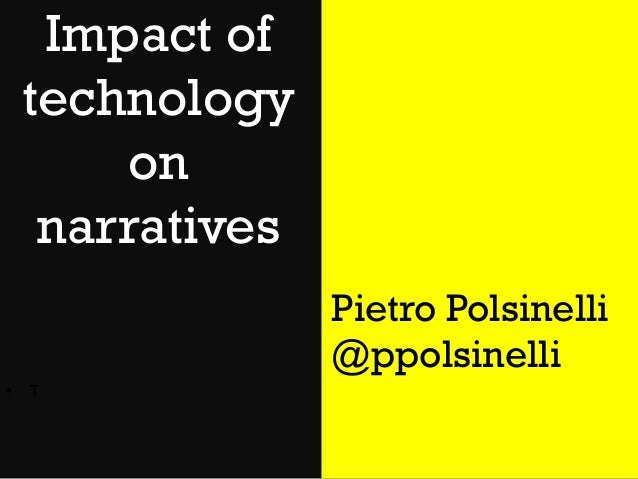Impact of technology on narratives Pietro Polsinelli @ppolsinelli • T