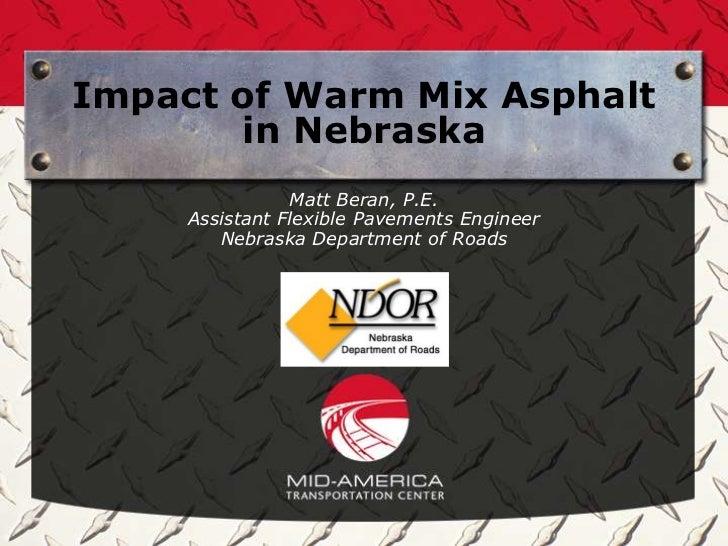 Impact of Warm Mix Asphalt       in Nebraska                Matt Beran, P.E.     Assistant Flexible Pavements Engineer    ...