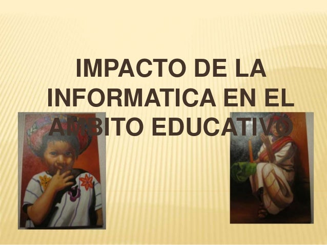 IMPACTO DE LA INFORMATICA EN EL AMBITO EDUCATIVO