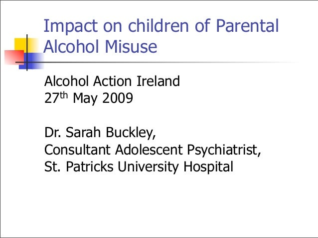 Impact on children of ParentalAlcohol MisuseAlcohol Action Ireland27th May 2009Dr. Sarah Buckley,Consultant Adolescent Psy...