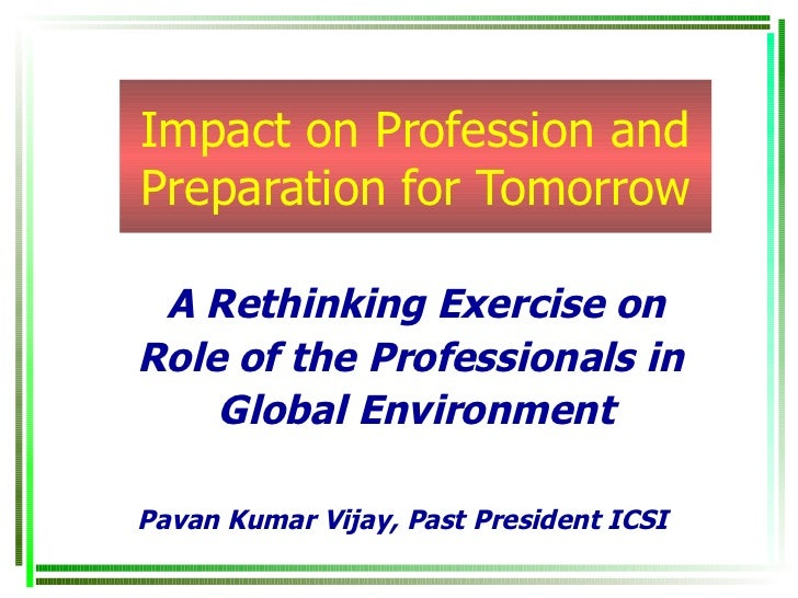 Impact on Profession and Preparation for Tomorrow A Rethinking Exercise on Role of the Professionals in  Global Environmen...