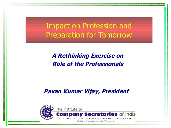 Impact on Profession and Preparation for Tomorrow A Rethinking Exercise on Role of the Professionals Pavan Kumar Vijay, Pr...