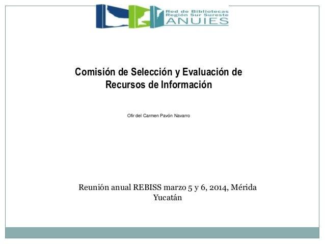 Ofir del Carmen Pavón Navarro Comisión de Selección y Evaluación de Recursos de Información Reunión anual REBISS marzo 5 y...