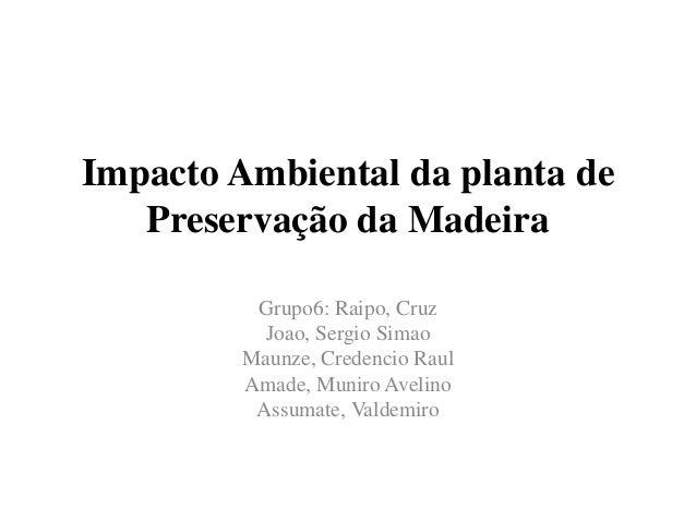 Impacto Ambiental da planta de Preservação da Madeira Grupo6: Raipo, Cruz Joao, Sergio Simao Maunze, Credencio Raul Amade,...