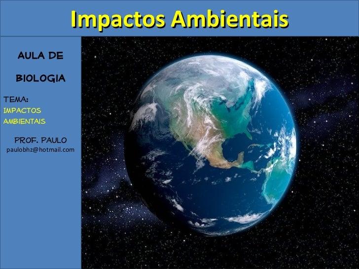 Impactos Ambientais   Aula de  BiologiaTema:ImpactosAmbientais  Prof. Paulopaulobhz@hotmail.com