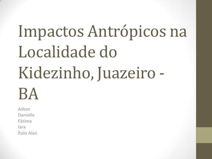 Impactos Antrópicos naLocalidade doKidezinho, Juazeiro -BAAiltonDanielleFátimaIaraÍtalo Alan