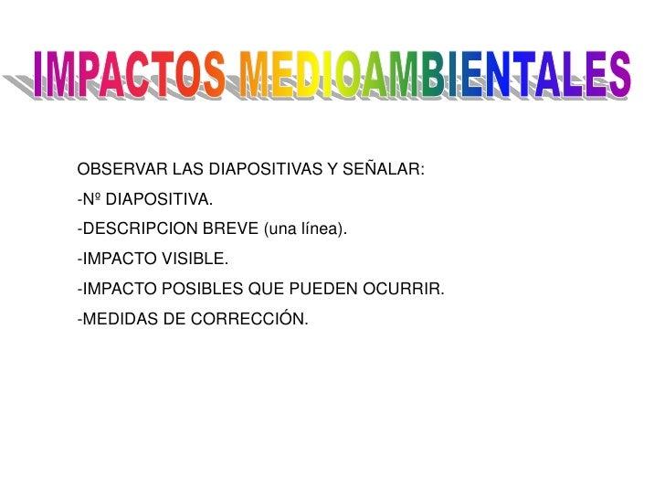 OBSERVAR LAS DIAPOSITIVAS Y SEÑALAR: -Nº DIAPOSITIVA. -DESCRIPCION BREVE (una línea). -IMPACTO VISIBLE. -IMPACTO POSIBLES ...