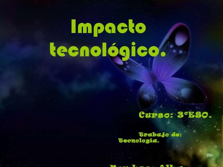 Impacto tecnológico. <ul><li>Curso: 3ºESO. </li></ul><ul><li>Trabajo de: Tecnología. </li></ul><ul><li>Nombre: Alba García...