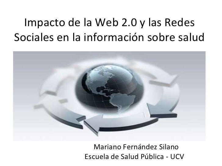 Impacto de la Web 2.0 y las Redes Sociales en la información sobre salud Mariano Fernández Silano Escuela de Salud Pública...