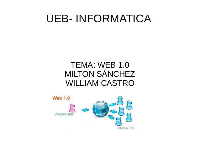 UEB- INFORMATICA TEMA: WEB 1.0 MILTON SÁNCHEZ WILLIAM CASTRO
