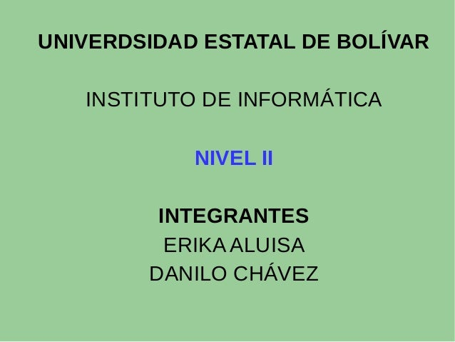 UNIVERDSIDAD ESTATAL DE BOLÍVAR INSTITUTO DE INFORMÁTICA NIVEL II INTEGRANTES ERIKA ALUISA DANILO CHÁVEZ