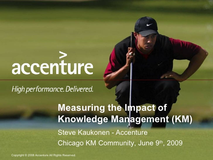 Measuring the Impact of Knowledge Management (KM) Steve Kaukonen - Accenture Chicago KM Community, June 9 th , 2009