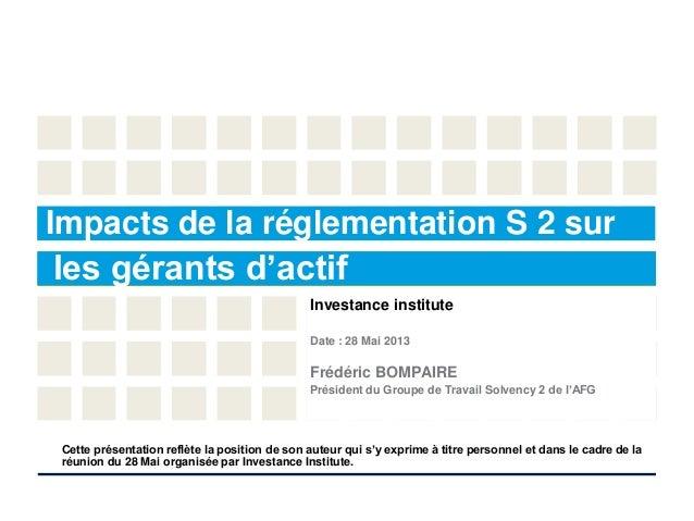 Investance instituteDate : 28 Mai 2013Frédéric BOMPAIREPrésident du Groupe de Travail Solvency 2 de l'AFGImpacts de la rég...