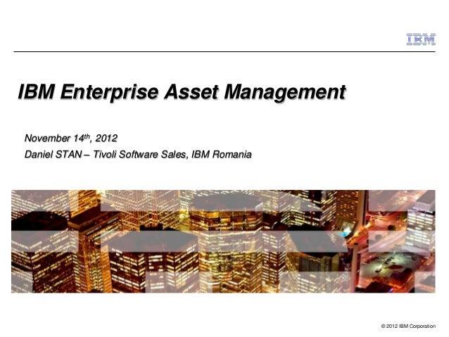 © 2012 IBM Corporation IBM Enterprise Asset Management November 14th, 2012 Daniel STAN – Tivoli Software Sales, IBM Romania