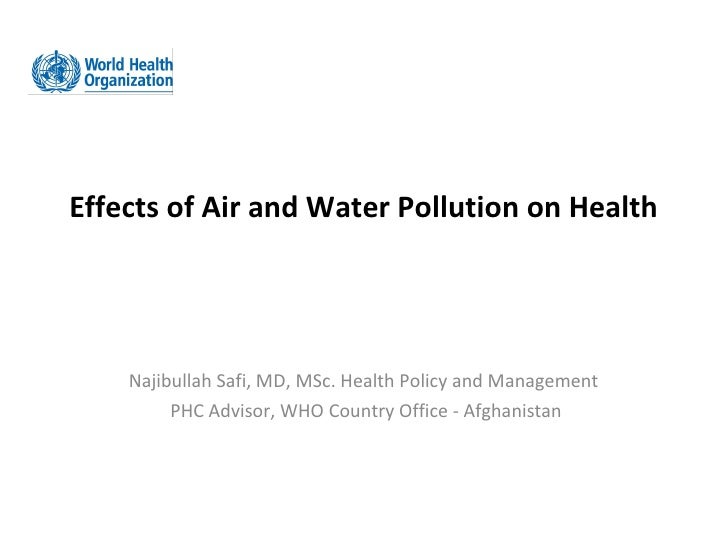 Effects of Air and Water Pollution on Health    Najibullah Safi, MD, MSc. Health Policy and Management         PHC Advisor...