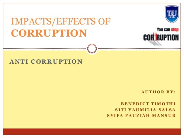 IMPACTS/EFFECTS OF  CORRUPTION ANTI CORRUPTION  AUTHOR BY: BENEDICT TIMOTHI SITI YAUMILIA SALSA SYIFA FAUZIAH MANSUR