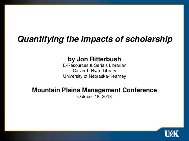 Quantifying the impacts of scholarship by Jon Ritterbush E-Resources & Serials Librarian Calvin T. Ryan Library University...