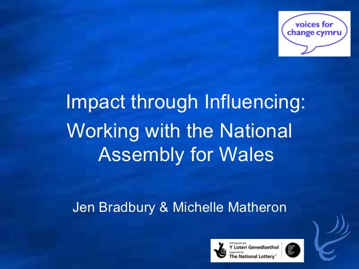 <ul><ul><li>Impact through Influencing:  </li></ul></ul><ul><li>Working with the National Assembly for Wales </li></ul><ul...