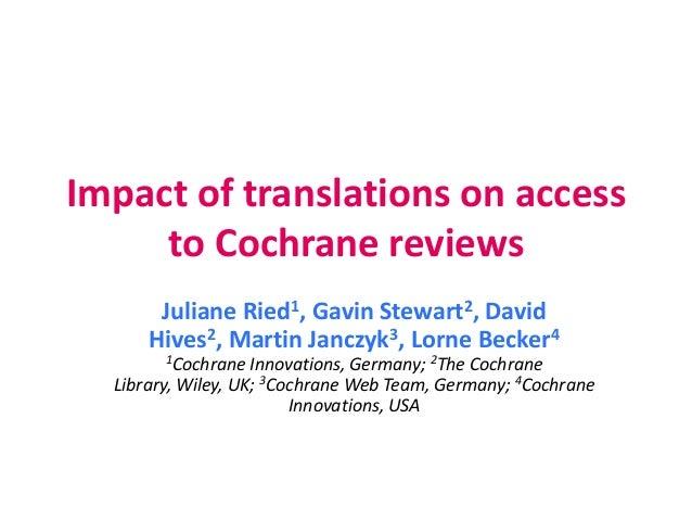Impact of translations on access to Cochrane reviews Juliane Ried1, Gavin Stewart2, David Hives2, Martin Janczyk3, Lorne B...