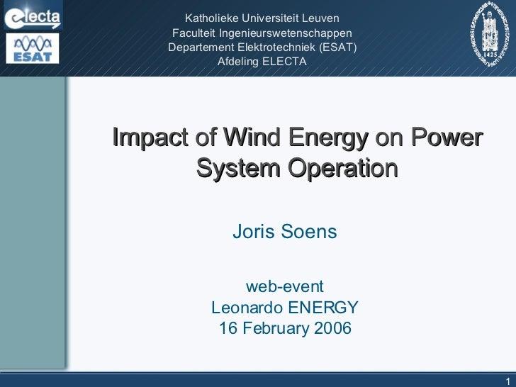 Impact of Wind Energy on Power System Operation Joris Soens web-event Leonardo ENERGY 16 February 2006 Katholieke Universi...