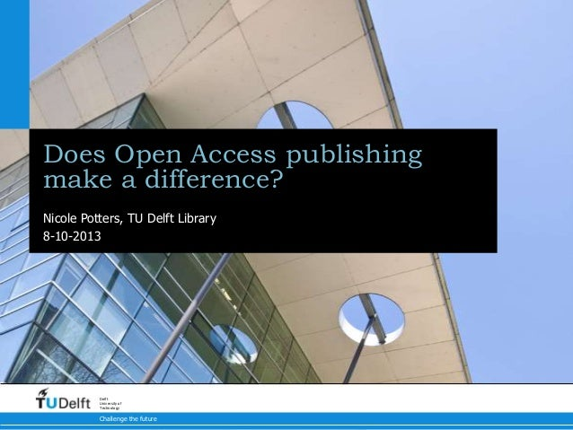 Does Open Access publishing make a difference? Nicole Potters, TU Delft Library 8-10-2013  Delft University of Technology ...