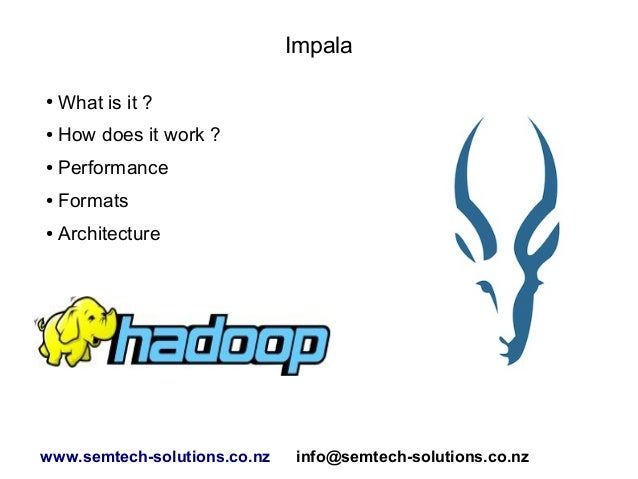 Impala ● What is it ? ● How does it work ? ● Performance ● Formats ● Architecture www.semtech-solutions.co.nz info@semtech...