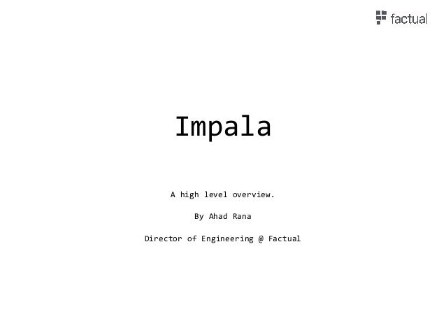 Impala A high level overview. By Ahad Rana Director of Engineering @ Factual