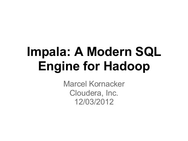 Impala: A Modern SQL  Engine for Hadoop     Marcel Kornacker      Cloudera, Inc.       12/03/2012