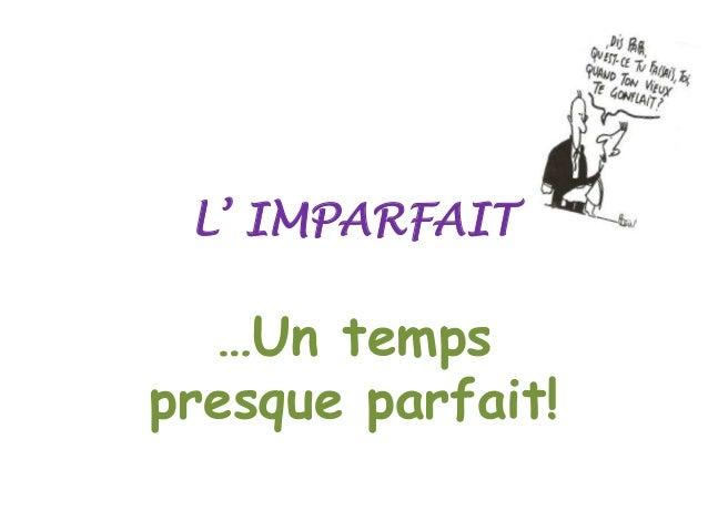 L' IMPARFAIT  …Un temps presque parfait!