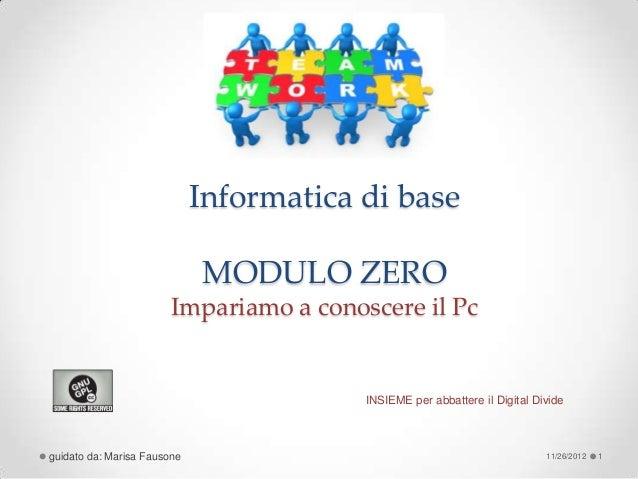 Informatica di base                             MODULO ZERO                        Impariamo a conoscere il Pc            ...
