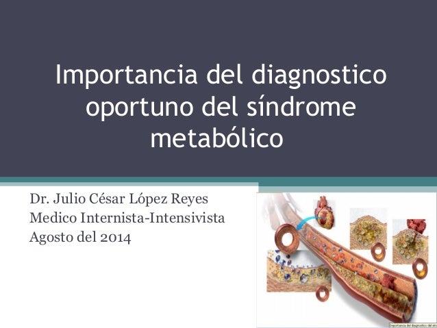 Importancia del diagnostico  oportuno del síndrome  metabólico  Dr. Julio César López Reyes  Medico Internista-Intensivist...