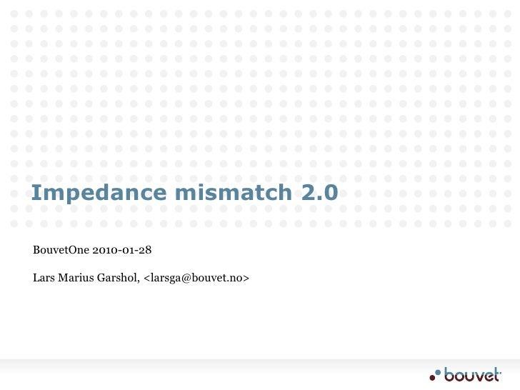 Impedance mismatch 2.0<br />BouvetOne 2010-01-28<br />Lars Marius Garshol, <larsga@bouvet.no><br />