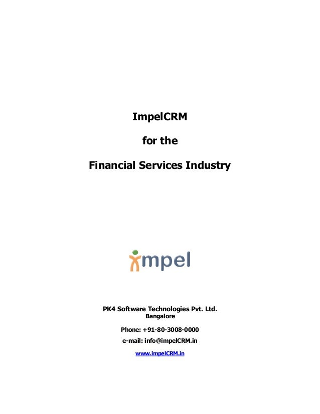 ImpelCRM for the Financial Services Industry PK4 Software Technologies Pvt. Ltd. Bangalore Phone: +91-80-3008-0000 e-mail:...