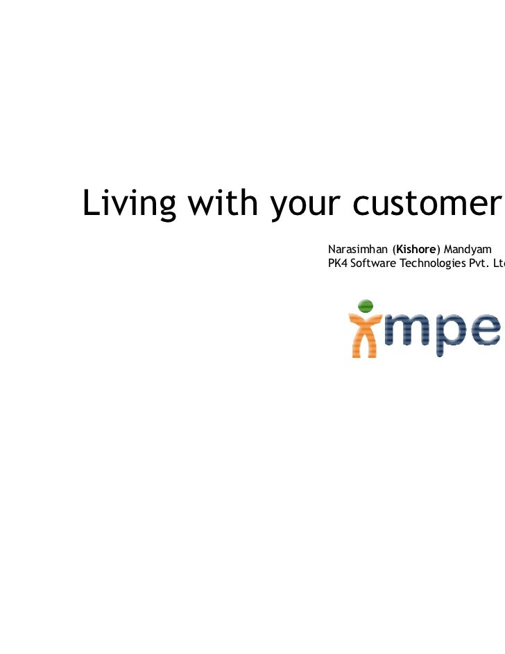Living with your customer              Narasimhan (Kishore) Mandyam              PK4 Software Technologies Pvt. Ltd.