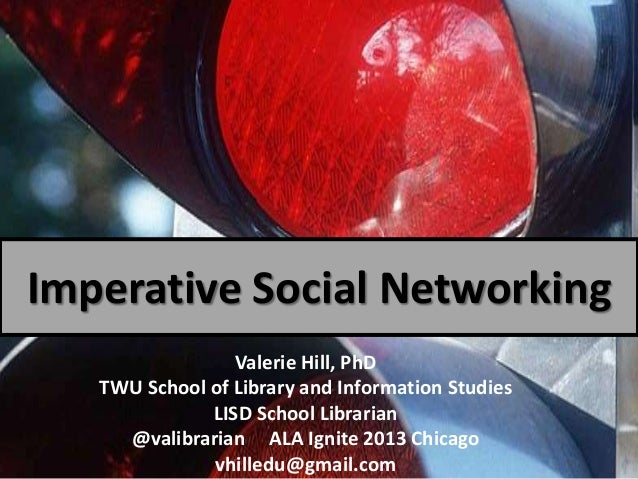 Imperative Social Networking Valerie Hill, PhD TWU School of Library and Information Studies LISD School Librarian @valibr...