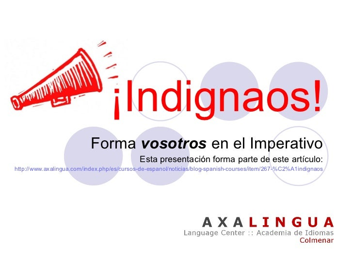 ¡Indignaos! Forma  vosotros  en el   Imperativo Esta presentación forma parte de este artículo: http:// www.axalingua.com ...