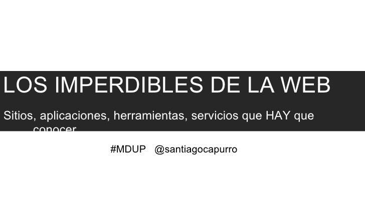 LOS IMPERDIBLES DE LA WEBSitios, aplicaciones, herramientas, servicios que HAY que      conocer.                   #MDUP @...