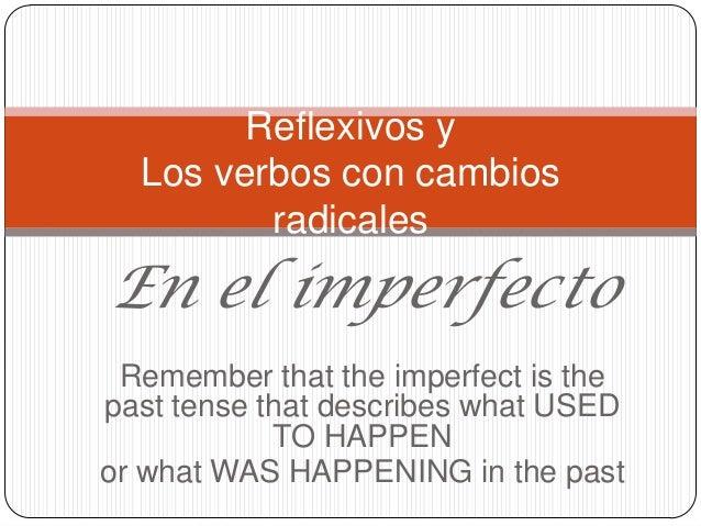 Reflexivos y  Los verbos con cambios         radicalesEn el imperfecto Remember that the imperfect is thepast tense that d...