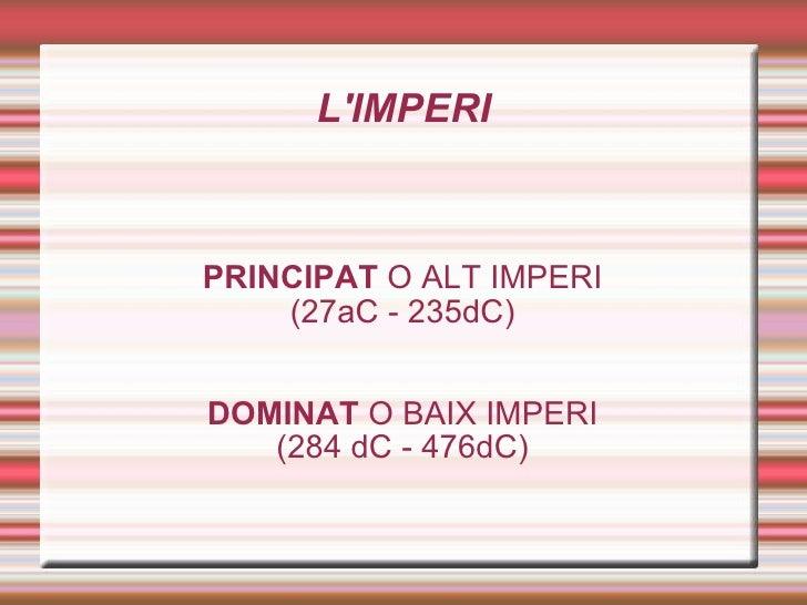 L'IMPERI PRINCIPAT  O ALT IMPERI (27aC - 235dC) DOMINAT  O BAIX IMPERI (284 dC - 476dC)