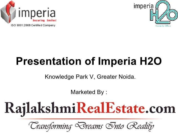 Presentation of Imperia H2O     Knowledge Park V, Greater Noida.              Marketed By :