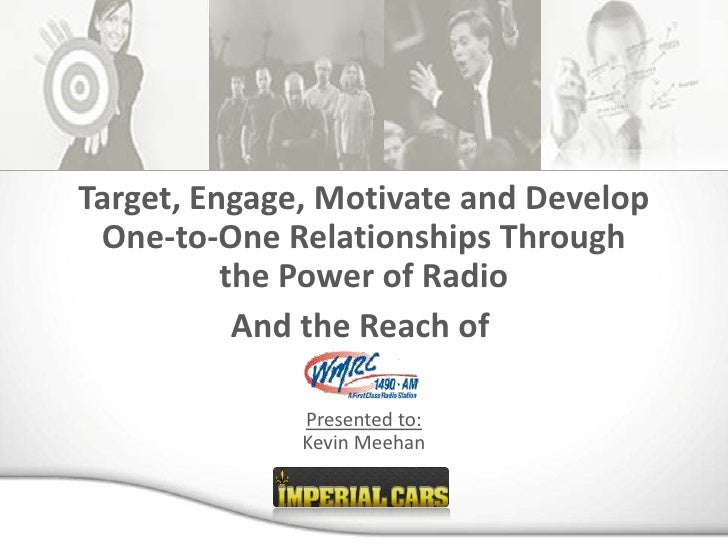 Target, Engage, Motivate and Develop  One-to-One Relationships Through           the Power of Radio            And the Rea...