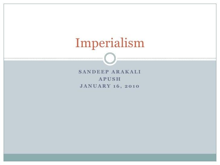 Sandeep Arakali<br />APUSH<br />January 16, 2010<br />Imperialism<br />