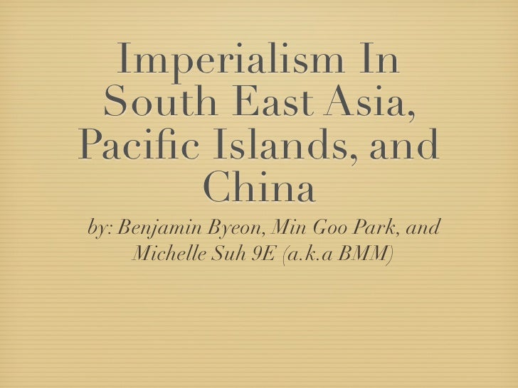 Imperialism In  South East Asia, Pacific Islands, and       China by: Benjamin Byeon, Min Goo Park, and      Michelle Suh 9...