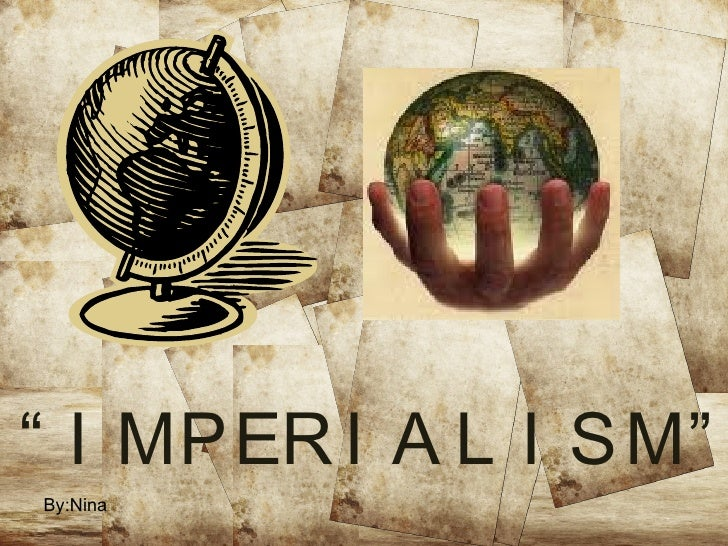 """By:Nina  """"   IMPERIALISM"""""""