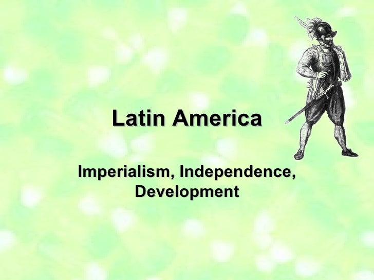 Latin America Imperialism, Independence, Development