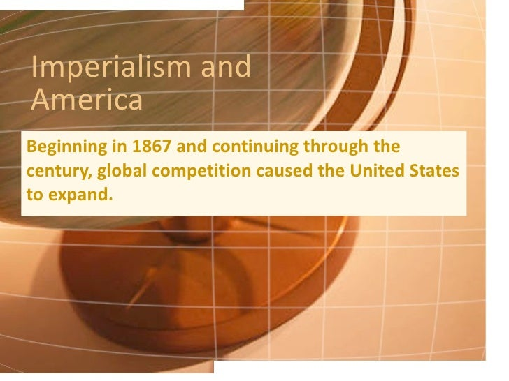 Imperialism and America Beginning in 1867 and continuing through the century, global competition caused the United States ...