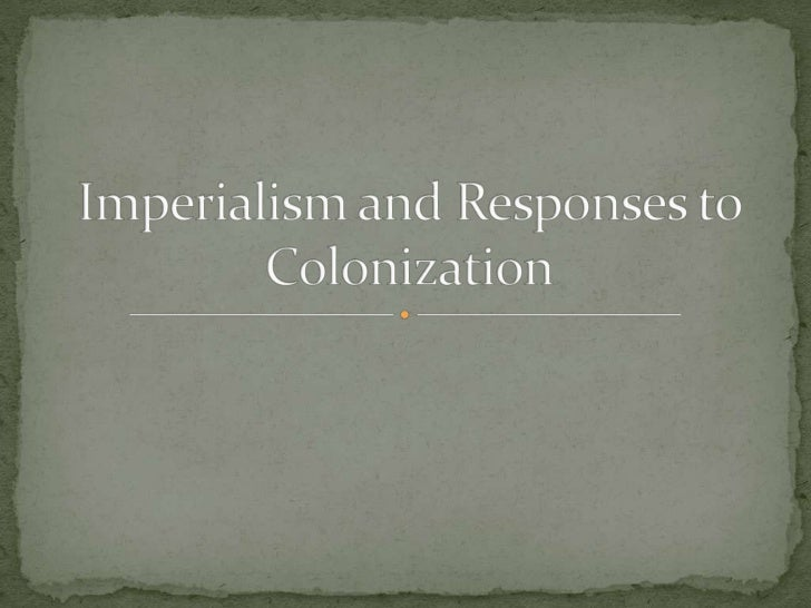 Imperialism and Responses to Colonization<br />