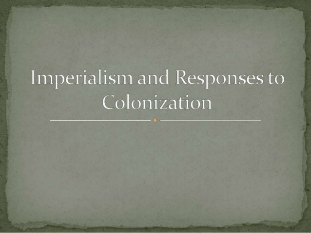 Imperialism and responses to colonization