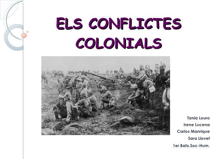 ELS CONFLICTES COLONIALS Tania Louro Irene Lucena Carlos Manrique Sara Llovet 1er Batx.Soc-Hum .